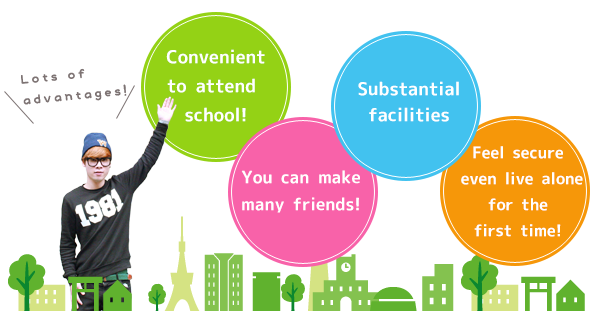 [Lots of advantages!][Convenient to attend school!][You can make many friends!][Substantial facilities][Feel secure even live alone for the first time!]